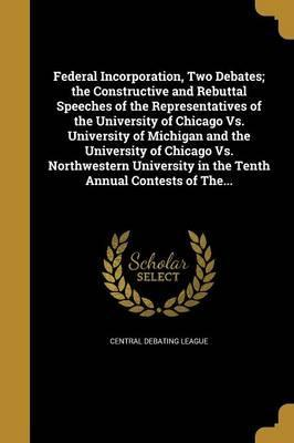 Federal Incorporation, Two Debates; The Constructive and Rebuttal Speeches of the Representatives of the University of Chicago vs. University of Michigan and the University of Chicago vs. Northwestern University in the Tenth Annual Contests of The...