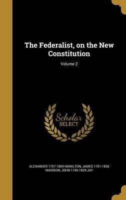 The Federalist, on the New Constitution; Volume 2