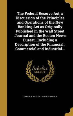 The Federal Reserve ACT, a Discussion of the Principles and Operations of the New Banking ACT as Originally Published in the Wall Street Journal and the Boston News Bureau, Including a Description of the Financial, Commercial and Industrial...