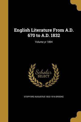 English Literature from A.D. 670 to A.D. 1832; Volume Yr 1894