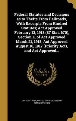 Federal Statutes and Decisions as to Thefts from Railroads, with Excerpts from Kindred Statutes; ACT Approved February 13, 1913 (37 Stat. 670), Section 11 of ACT Approved March 21, 1918, ACT Approved August 10, 1917 (Priority ACT), and ACT Approved...