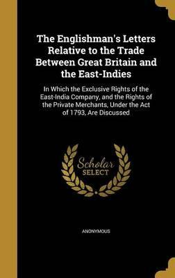 The Englishman's Letters Relative to the Trade Between Great Britain and the East-Indies