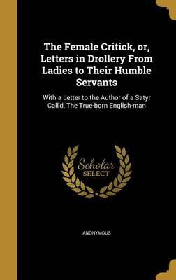 The Female Critick, Or, Letters in Drollery from Ladies to Their Humble Servants