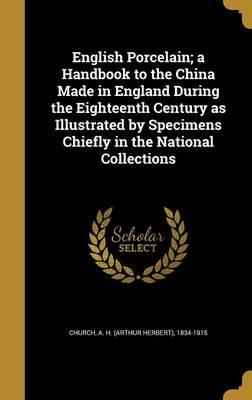 English Porcelain; A Handbook to the China Made in England During the Eighteenth Century as Illustrated by Specimens Chiefly in the National Collections