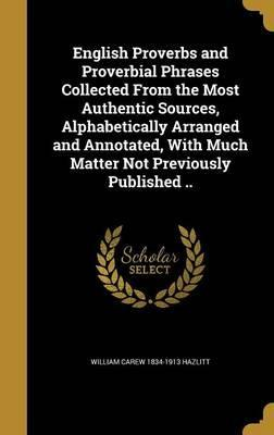 English Proverbs and Proverbial Phrases Collected from the Most Authentic Sources, Alphabetically Arranged and Annotated, with Much Matter Not Previously Published ..
