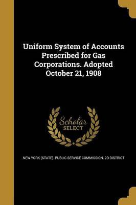 Uniform System of Accounts Prescribed for Gas Corporations. Adopted October 21, 1908