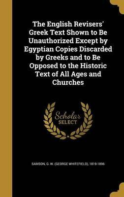 The English Revisers' Greek Text Shown to Be Unauthorized Except by Egyptian Copies Discarded by Greeks and to Be Opposed to the Historic Text of All Ages and Churches