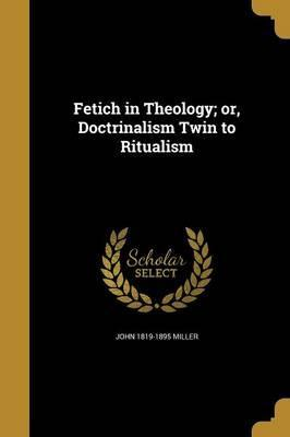 Fetich in Theology; Or, Doctrinalism Twin to Ritualism
