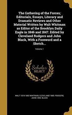 The Gathering of the Forces; Editorials, Essays, Literary and Dramatic Reviews and Other Material Written by Walt Whitman as Editor of the Brooklyn Daily Eagle in 1846 and 1847. Edited by Cleveland Rodgers and John Black, with a Foreword and a Sketch...; Volum