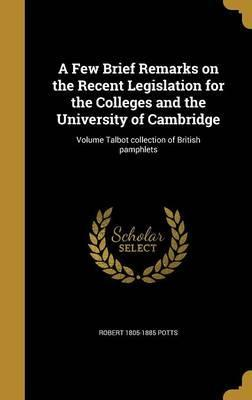 A Few Brief Remarks on the Recent Legislation for the Colleges and the University of Cambridge; Volume Talbot Collection of British Pamphlets