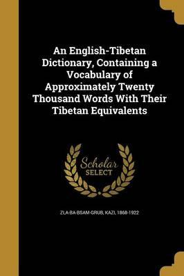 An English-Tibetan Dictionary, Containing a Vocabulary of Approximately Twenty Thousand Words with Their Tibetan Equivalents