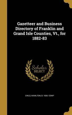 Gazetteer and Business Directory of Franklin and Grand Isle Counties, VT., for 1882-83