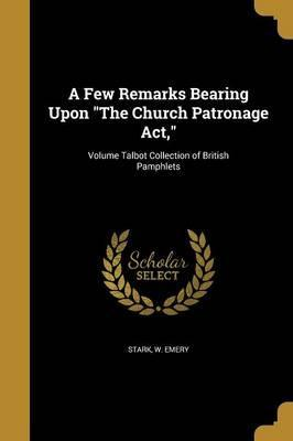 A Few Remarks Bearing Upon the Church Patronage ACT; Volume Talbot Collection of British Pamphlets
