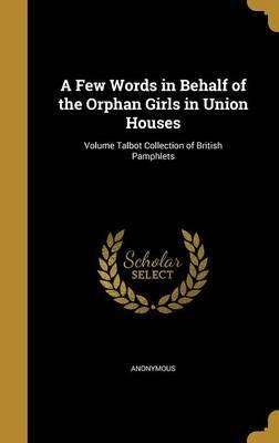 A Few Words in Behalf of the Orphan Girls in Union Houses; Volume Talbot Collection of British Pamphlets