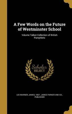 A Few Words on the Future of Westminster School; Volume Talbot Collection of British Pamphlets