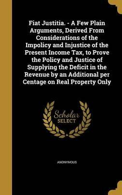 Fiat Justitia. - A Few Plain Arguments, Derived from Considerations of the Impolicy and Injustice of the Present Income Tax, to Prove the Policy and Justice of Supplying the Deficit in the Revenue by an Additional Per Centage on Real Property Only