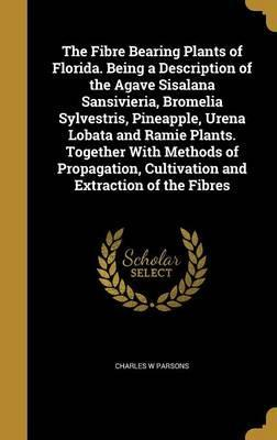 The Fibre Bearing Plants of Florida. Being a Description of the Agave Sisalana Sansivieria, Bromelia Sylvestris, Pineapple, Urena Lobata and Ramie Plants. Together with Methods of Propagation, Cultivation and Extraction of the Fibres