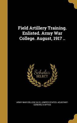 Field Artillery Training. Enlisted. Army War College. August, 1917 ..