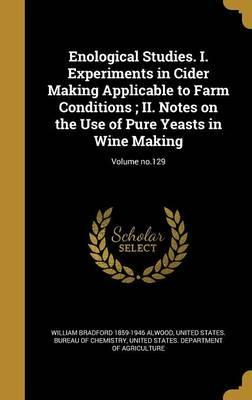 Enological Studies. I. Experiments in Cider Making Applicable to Farm Conditions; II. Notes on the Use of Pure Yeasts in Wine Making; Volume No.129