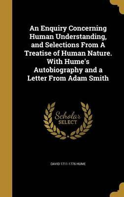 An Enquiry Concerning Human Understanding, and Selections from a Treatise of Human Nature. with Hume's Autobiography and a Letter from Adam Smith
