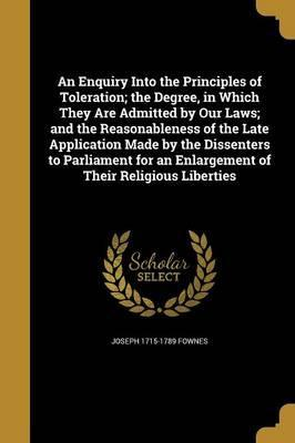 An Enquiry Into the Principles of Toleration; The Degree, in Which They Are Admitted by Our Laws; And the Reasonableness of the Late Application Made by the Dissenters to Parliament for an Enlargement of Their Religious Liberties