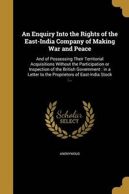 An Enquiry Into the Rights of the East-India Company of Making War and Peace