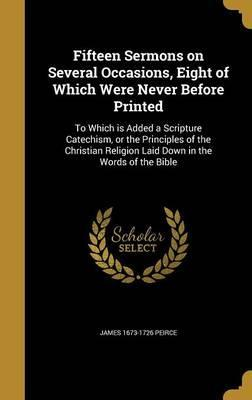 Fifteen Sermons on Several Occasions, Eight of Which Were Never Before Printed