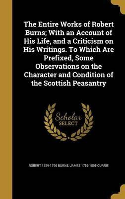 The Entire Works of Robert Burns; With an Account of His Life, and a Criticism on His Writings. to Which Are Prefixed, Some Observations on the Character and Condition of the Scottish Peasantry