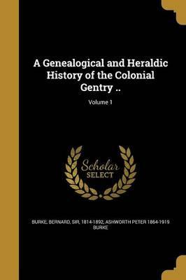 A Genealogical and Heraldic History of the Colonial Gentry ..; Volume 1
