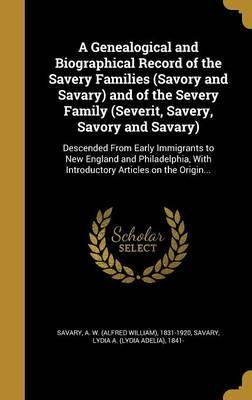 A Genealogical and Biographical Record of the Savery Families (Savory and Savary) and of the Severy Family (Severit, Savery, Savory and Savary)