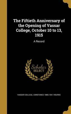 The Fiftieth Anniversary of the Opening of Vassar College, October 10 to 13, 1915