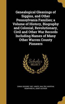 Genealogical Gleanings of Siggins, and Other Pennsylvania Families; A Volume of History, Biography and Colonial, Revolutionary, Civil and Other War Records Including Names of Many Other Warren County Pioneers