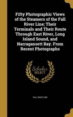 Fifty Photographic Views of the Steamers of the Fall River Line; Their Terminals and Their Route Through East River, Long Island Sound, and Narragansett Bay. from Recent Photographs
