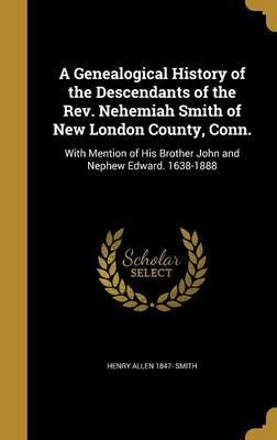 A Genealogical History of the Descendants of the REV. Nehemiah Smith of New London County, Conn.