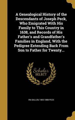 A Genealogical History of the Descendants of Joseph Peck, Who Emigrated with His Family to This Country in 1638, and Records of His Father's and Grandfather's Families in England, with the Pedigree Extending Back from Son to Father for Twenty...