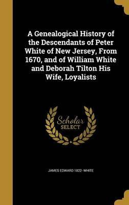 A Genealogical History of the Descendants of Peter White of New Jersey, from 1670, and of William White and Deborah Tilton His Wife, Loyalists