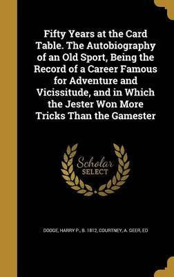 Fifty Years at the Card Table. the Autobiography of an Old Sport, Being the Record of a Career Famous for Adventure and Vicissitude, and in Which the Jester Won More Tricks Than the Gamester