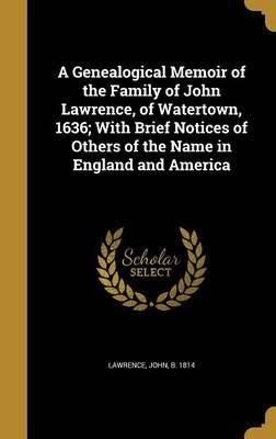 A Genealogical Memoir of the Family of John Lawrence, of Watertown, 1636; With Brief Notices of Others of the Name in England and America