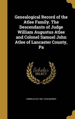 Genealogical Record of the Atlee Family. the Descendants of Judge William Augustus Atlee and Colonel Samuel John Atlee of Lancaster County, Pa