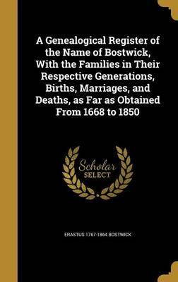 A Genealogical Register of the Name of Bostwick, with the Families in Their Respective Generations, Births, Marriages, and Deaths, as Far as Obtained from 1668 to 1850
