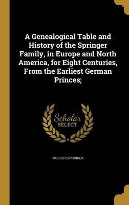 A Genealogical Table and History of the Springer Family, in Europe and North America, for Eight Centuries, from the Earliest German Princes;