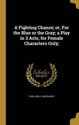 A Fighting Chance; Or, for the Blue or the Gray; A Play in 3 Acts, for Female Characters Only;
