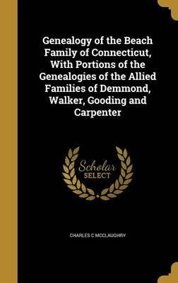 Genealogy of the Beach Family of Connecticut, with Portions of the Genealogies of the Allied Families of Demmond, Walker, Gooding and Carpenter