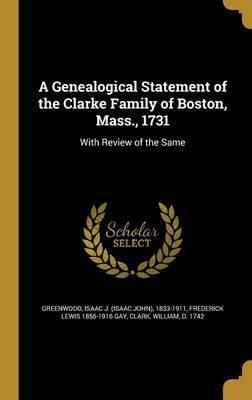 A Genealogical Statement of the Clarke Family of Boston, Mass., 1731
