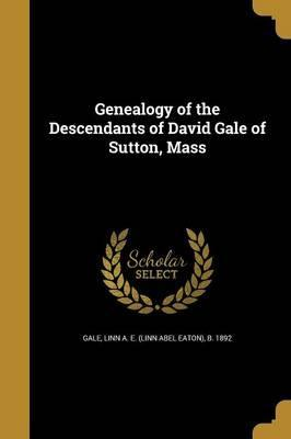 Genealogy of the Descendants of David Gale of Sutton, Mass