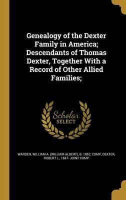 Genealogy of the Dexter Family in America; Descendants of Thomas Dexter, Together with a Record of Other Allied Families;