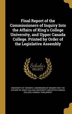Final Report of the Commissioners of Inquiry Into the Affairs of King's College University, and Upper Canada College. Printed by Order of the Legislative Assembly