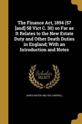 The Finance ACT, 1894 (57 [And] 58 Vict C. 30) So Far as It Relates to the New Estate Duty and Other Death Duties in England; With an Introduction and Notes