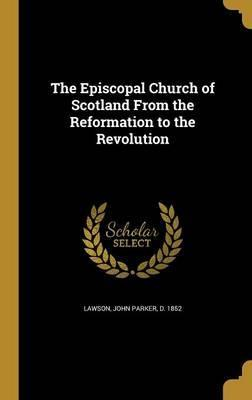 The Episcopal Church of Scotland from the Reformation to the Revolution