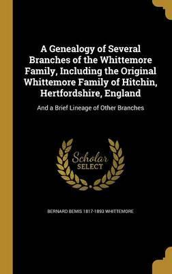 A Genealogy of Several Branches of the Whittemore Family, Including the Original Whittemore Family of Hitchin, Hertfordshire, England